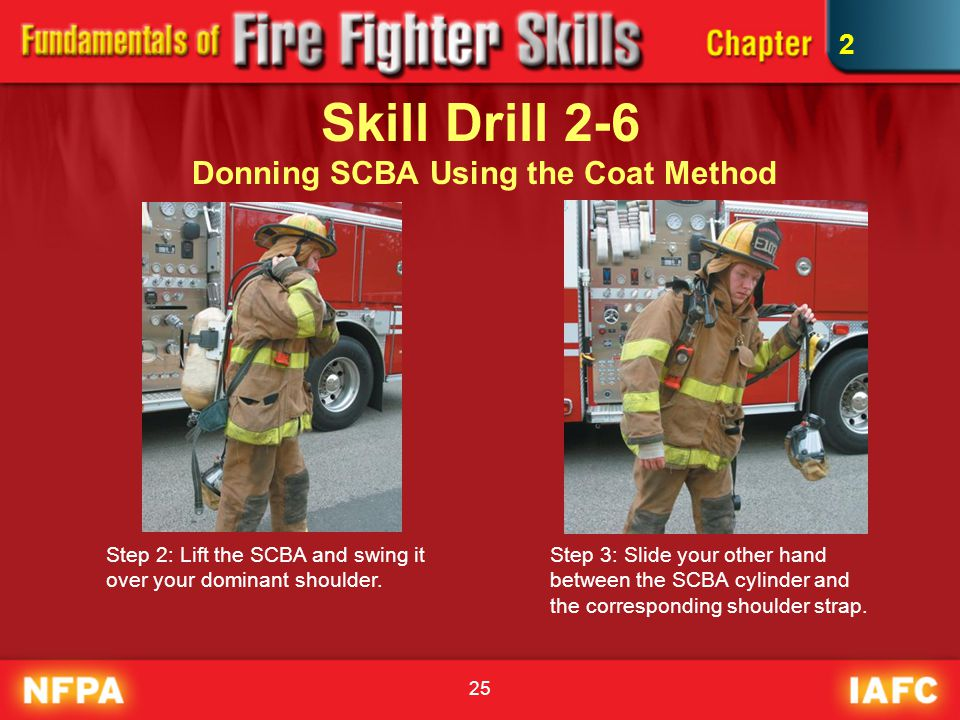 25 Skill Drill 2-6 Donning SCBA Using the Coat Method Step 2: Lift the SCBA and swing it over your dominant shoulder. Step 3: Slide your other hand be