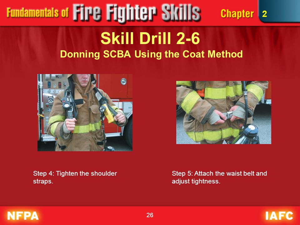 26 Skill Drill 2-6 Donning SCBA Using the Coat Method Step 4: Tighten the shoulder straps. Step 5: Attach the waist belt and adjust tightness. 2