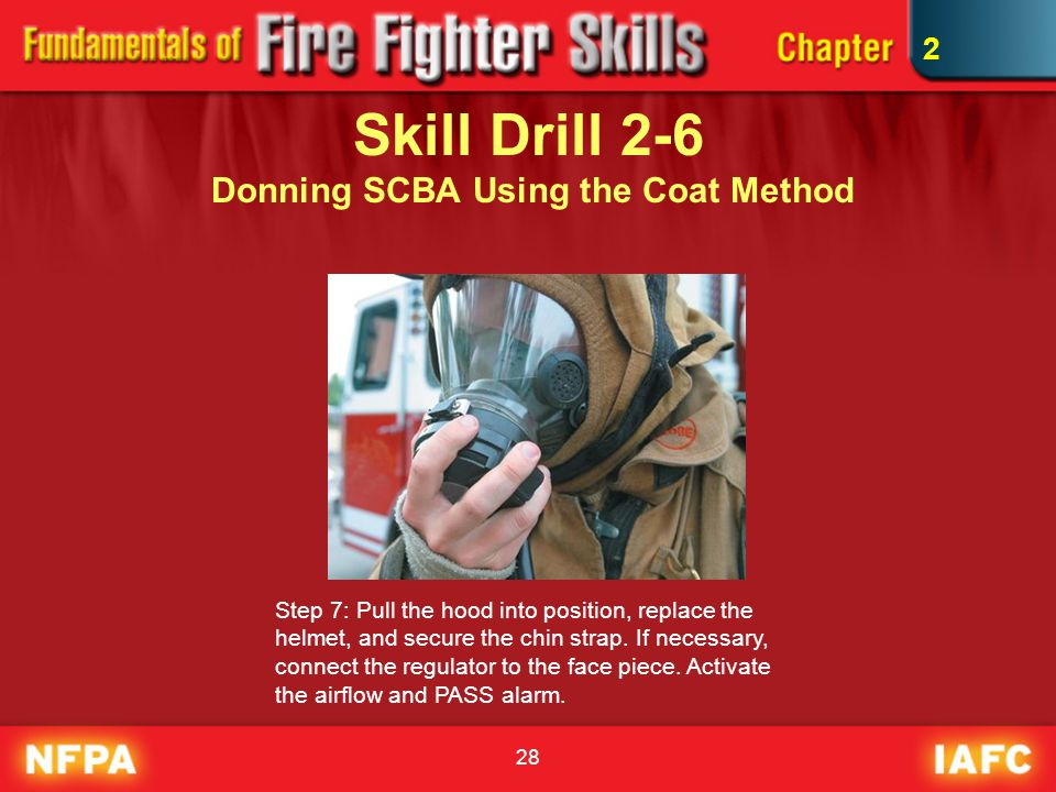 28 Skill Drill 2-6 Donning SCBA Using the Coat Method Step 7: Pull the hood into position, replace the helmet, and secure the chin strap. If necessary