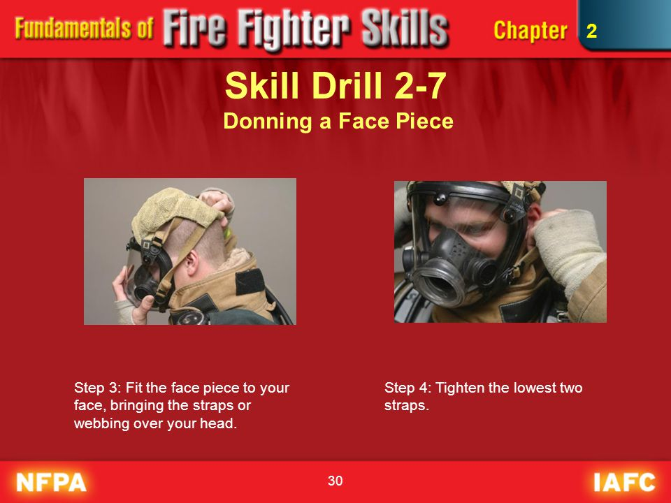 30 Skill Drill 2-7 Donning a Face Piece Step 3: Fit the face piece to your face, bringing the straps or webbing over your head. Step 4: Tighten the lo