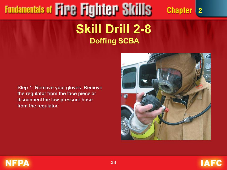33 Skill Drill 2-8 Doffing SCBA Step 1: Remove your gloves. Remove the regulator from the face piece or disconnect the low-pressure hose from the regu