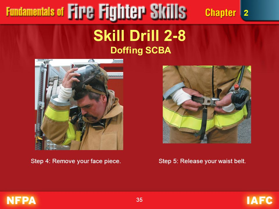 35 Skill Drill 2-8 Doffing SCBA Step 4: Remove your face piece.Step 5: Release your waist belt. 2