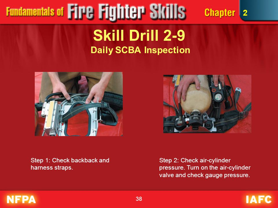 38 Skill Drill 2-9 Daily SCBA Inspection Step 1: Check backback and harness straps. Step 2: Check air-cylinder pressure. Turn on the air-cylinder valv