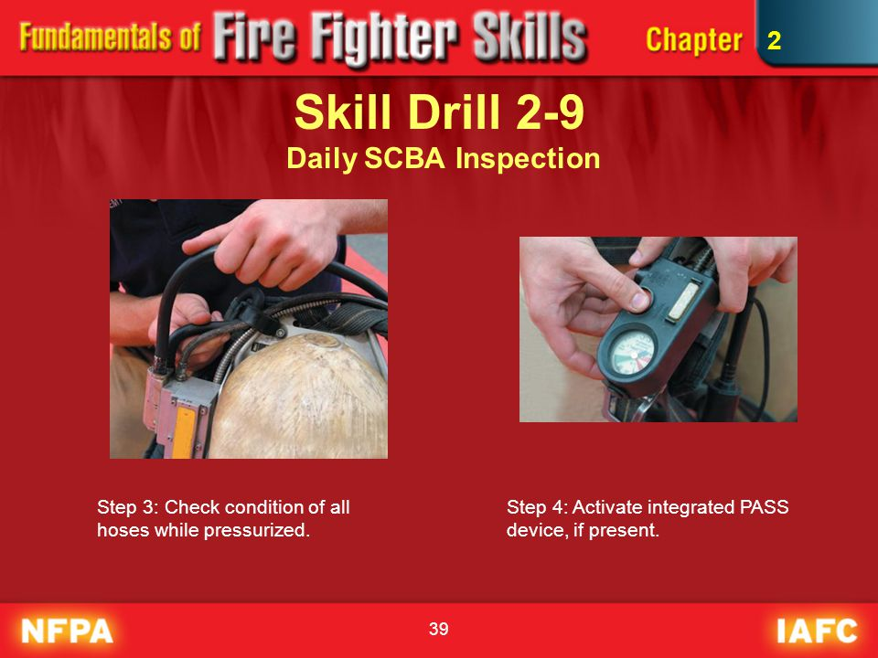 39 Skill Drill 2-9 Daily SCBA Inspection Step 3: Check condition of all hoses while pressurized. Step 4: Activate integrated PASS device, if present.