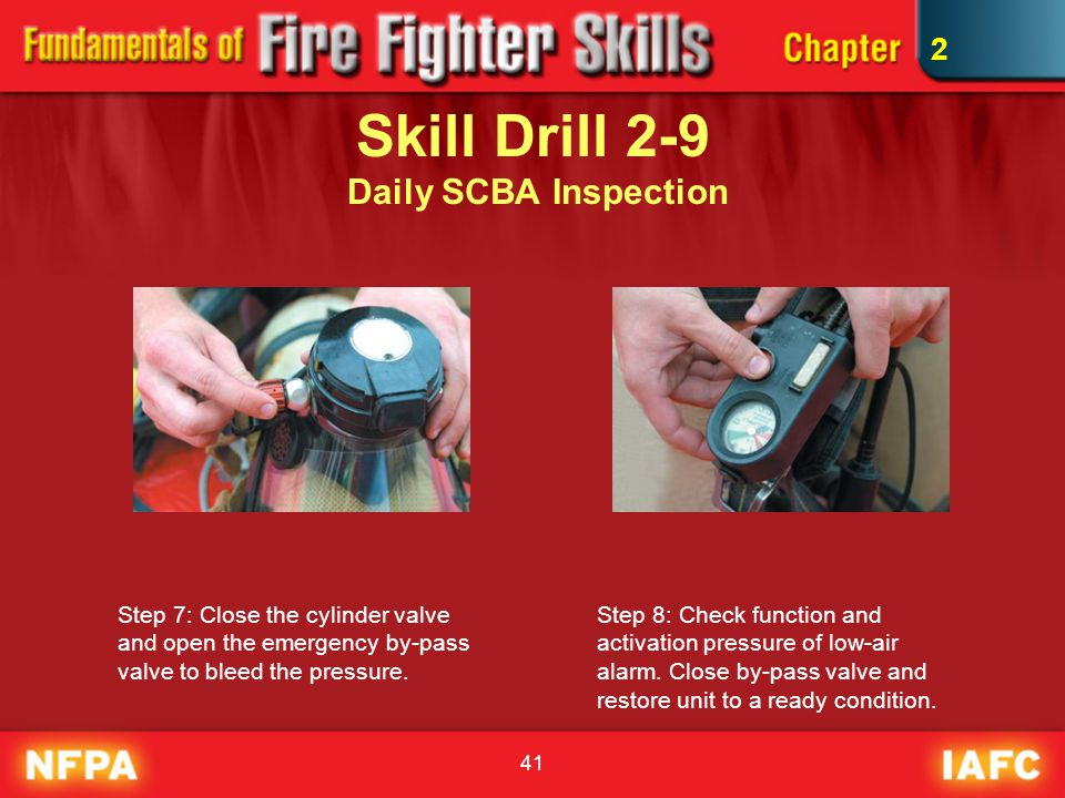 41 Skill Drill 2-9 Daily SCBA Inspection Step 7: Close the cylinder valve and open the emergency by-pass valve to bleed the pressure. Step 8: Check fu