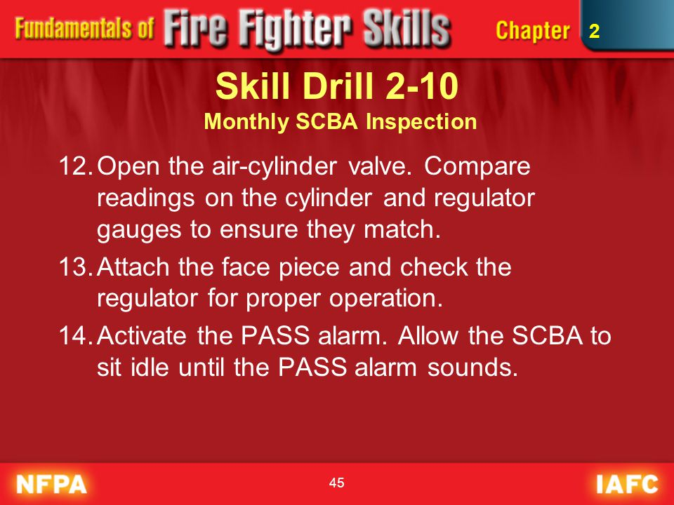 45 Skill Drill 2-10 Monthly SCBA Inspection 12.Open the air-cylinder valve. Compare readings on the cylinder and regulator gauges to ensure they match