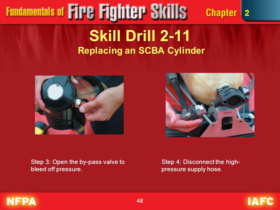 48 Skill Drill 2-11 Replacing an SCBA Cylinder Step 3: Open the by-pass valve to bleed off pressure. Step 4: Disconnect the high- pressure supply hose