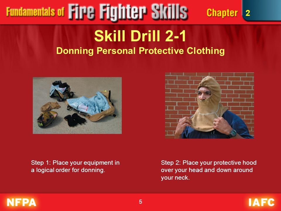 5 Skill Drill 2-1 Donning Personal Protective Clothing Step 1: Place your equipment in a logical order for donning. Step 2: Place your protective hood