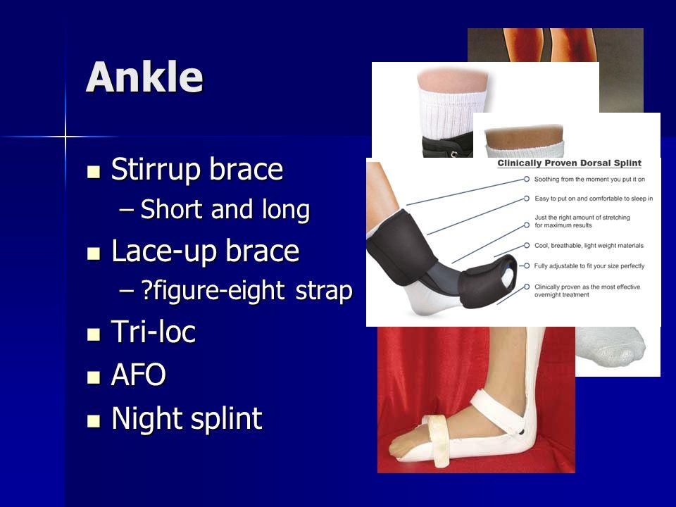 Ankle Stirrup brace Stirrup brace –Short and long Lace-up brace Lace-up brace –?figure-eight strap Tri-loc Tri-loc AFO AFO Night splint Night splint