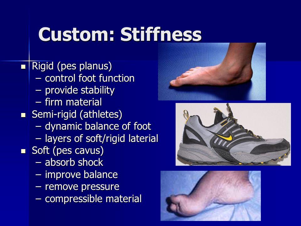 Custom: Stiffness Rigid (pes planus) Rigid (pes planus) –control foot function –provide stability –firm material Semi-rigid (athletes) Semi-rigid (ath