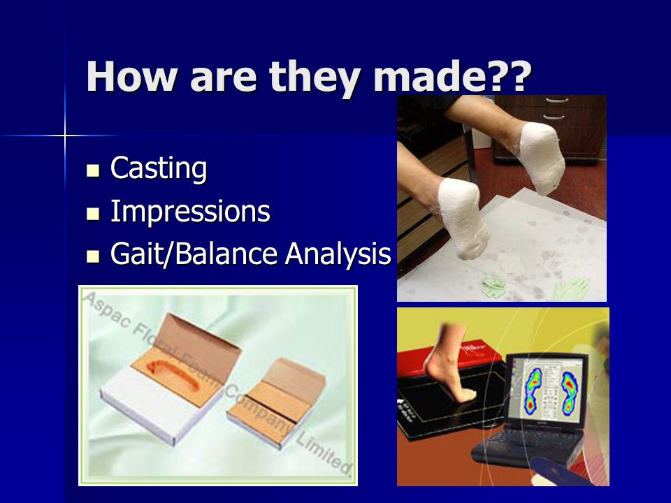 How are they made?? Casting Casting Impressions Impressions Gait/Balance Analysis Gait/Balance Analysis