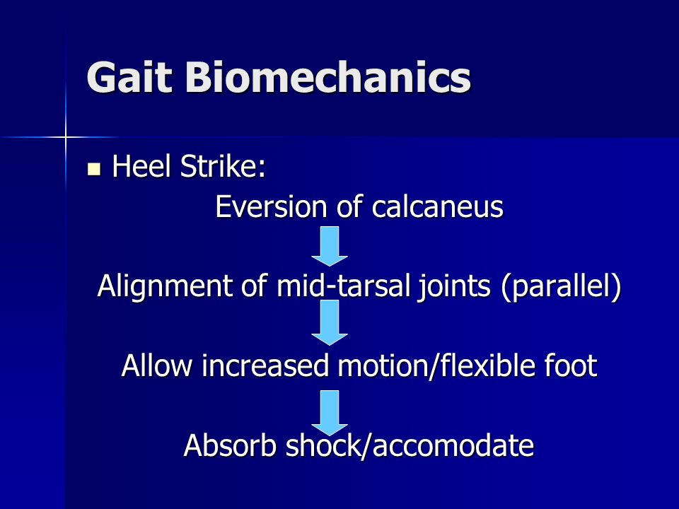 Heel Strike: Heel Strike: Eversion of calcaneus Alignment of mid-tarsal joints (parallel) Allow increased motion/flexible foot Absorb shock/accomodate