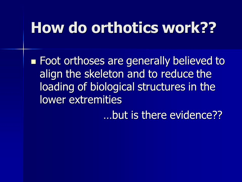 How do orthotics work?? Foot orthoses are generally believed to align the skeleton and to reduce the loading of biological structures in the lower ext