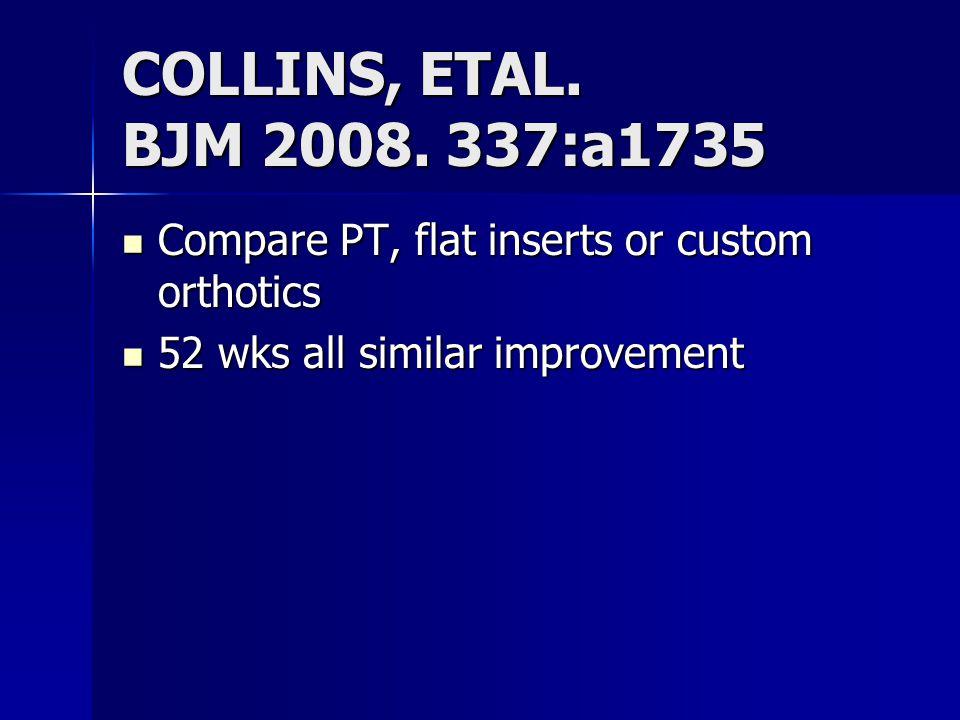 COLLINS, ETAL. BJM 2008. 337:a1735 Compare PT, flat inserts or custom orthotics Compare PT, flat inserts or custom orthotics 52 wks all similar improv