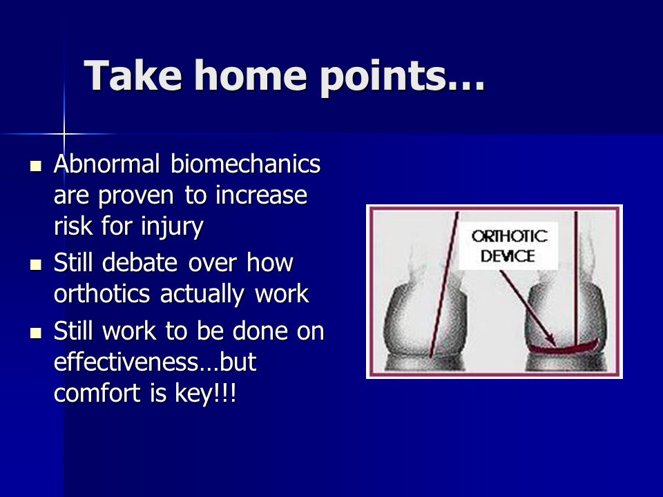Take home points… Abnormal biomechanics are proven to increase risk for injury Abnormal biomechanics are proven to increase risk for injury Still deba