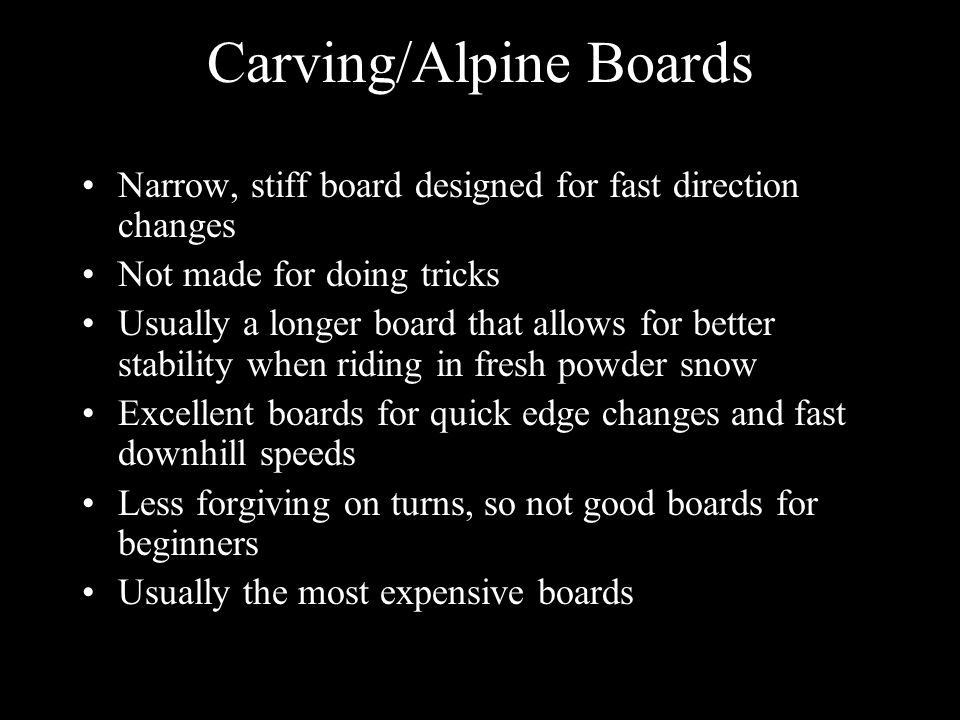 Carving/Alpine Boards Narrow, stiff board designed for fast direction changes Not made for doing tricks Usually a longer board that allows for better stability when riding in fresh powder snow Excellent boards for quick edge changes and fast downhill speeds Less forgiving on turns, so not good boards for beginners Usually the most expensive boards