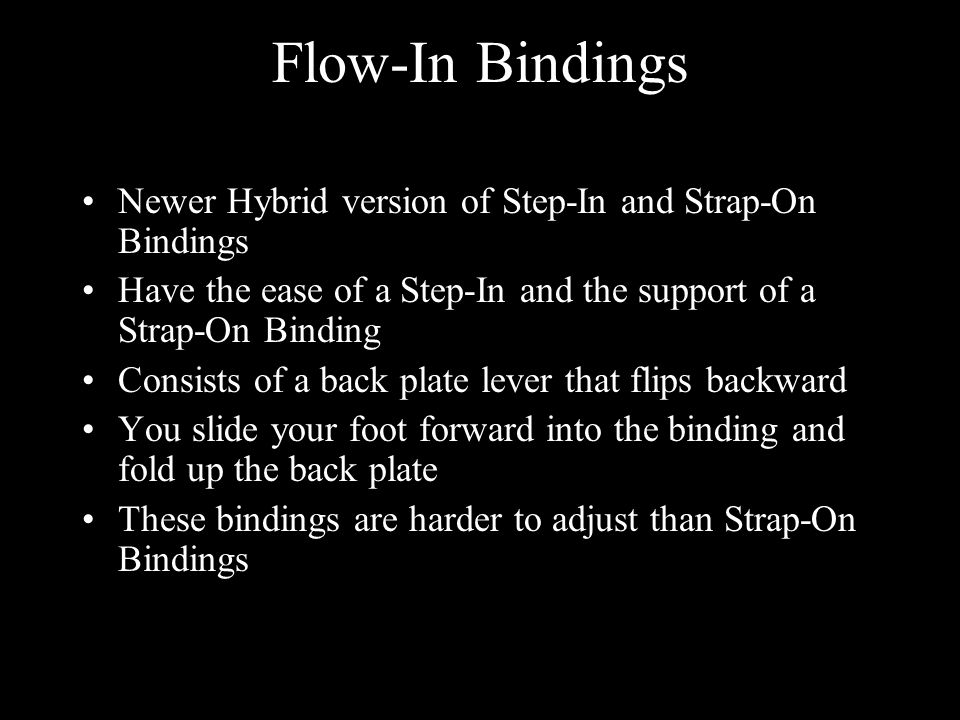 Flow-In Bindings Newer Hybrid version of Step-In and Strap-On Bindings Have the ease of a Step-In and the support of a Strap-On Binding Consists of a back plate lever that flips backward You slide your foot forward into the binding and fold up the back plate These bindings are harder to adjust than Strap-On Bindings