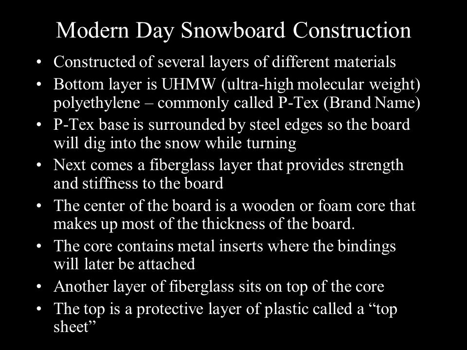 Modern Day Snowboard Construction Constructed of several layers of different materials Bottom layer is UHMW (ultra-high molecular weight) polyethylene – commonly called P-Tex (Brand Name) P-Tex base is surrounded by steel edges so the board will dig into the snow while turning Next comes a fiberglass layer that provides strength and stiffness to the board The center of the board is a wooden or foam core that makes up most of the thickness of the board.