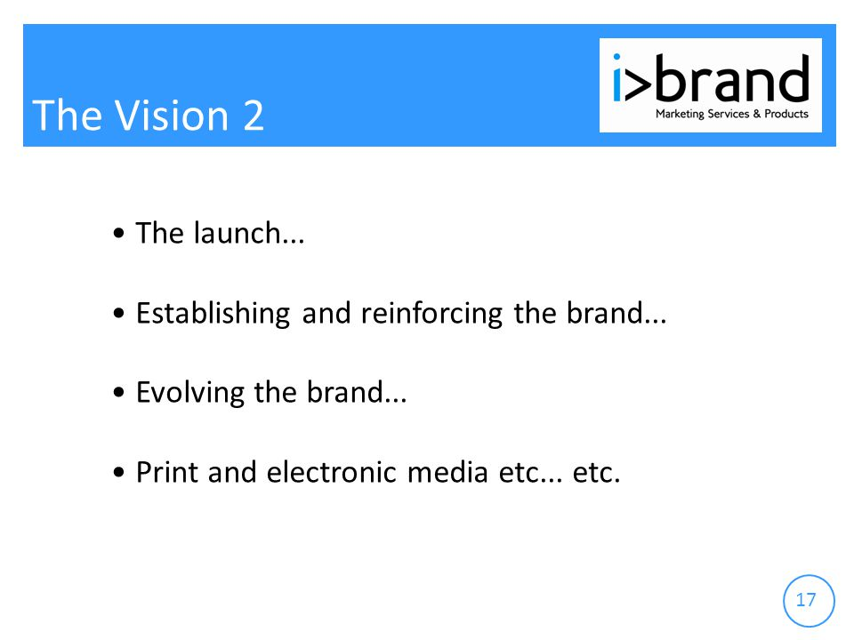 17 The Vision 2 The launch... Establishing and reinforcing the brand...