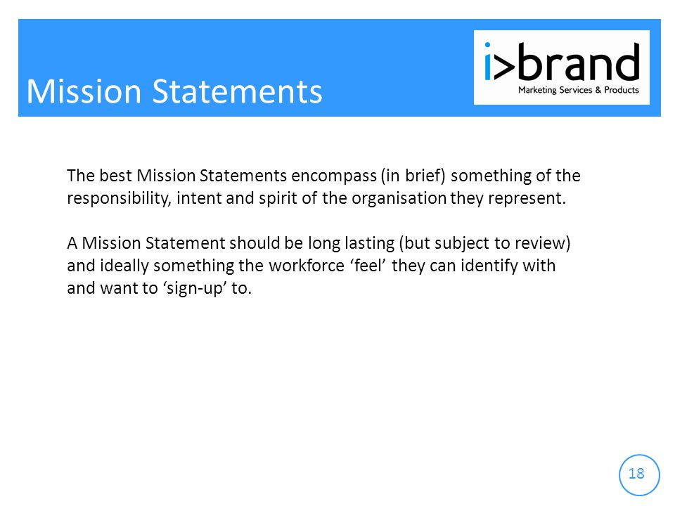 Mission Statements The best Mission Statements encompass (in brief) something of the responsibility, intent and spirit of the organisation they represent.