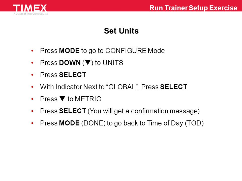 Run Trainer Setup Exercise Set Hands-Free Recording Press MODE to go to CHRONO Mode Press SELECT (MENU) Press DOWN (  ) to put Indicator Next to HANDS-FREE Press SELECT With Indicator Next to SPLIT , Press SELECT Make Sure Flashing Message Says DISTANCE - Press  or  to Change (from TIME ) Press SELECT and the Digits will Flash Press  or  and SELECT to Change Units and Decimals Press MODE (DONE) to go back to CHRONO Mode Press MODE to go back to TOD