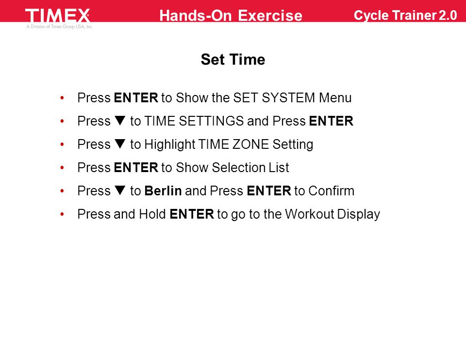 Cycle Trainer 2.0 Auto-Lap Recording Press and Hold ENTER to Show the Main Menu Press  or  to ACTIVITY and Press ENTER Press  to SETTING and Press ENTER Press  to LAP SETTING and Press ENTER to go into AUTO LAP - TRIGGER Press ENTER to Show the Trigger Menu (if not DISTANCE) Press  to DISTANCE and Press ENTER to Confirm Press  to the Units, Press ENTER to Show the Units Press  to 1 and Press ENTER to BACK to Confirm Press and Hold ENTER to Return to the Workout Display Press and Hold POWER to Turn OFF the Computer Hands-On Exercise