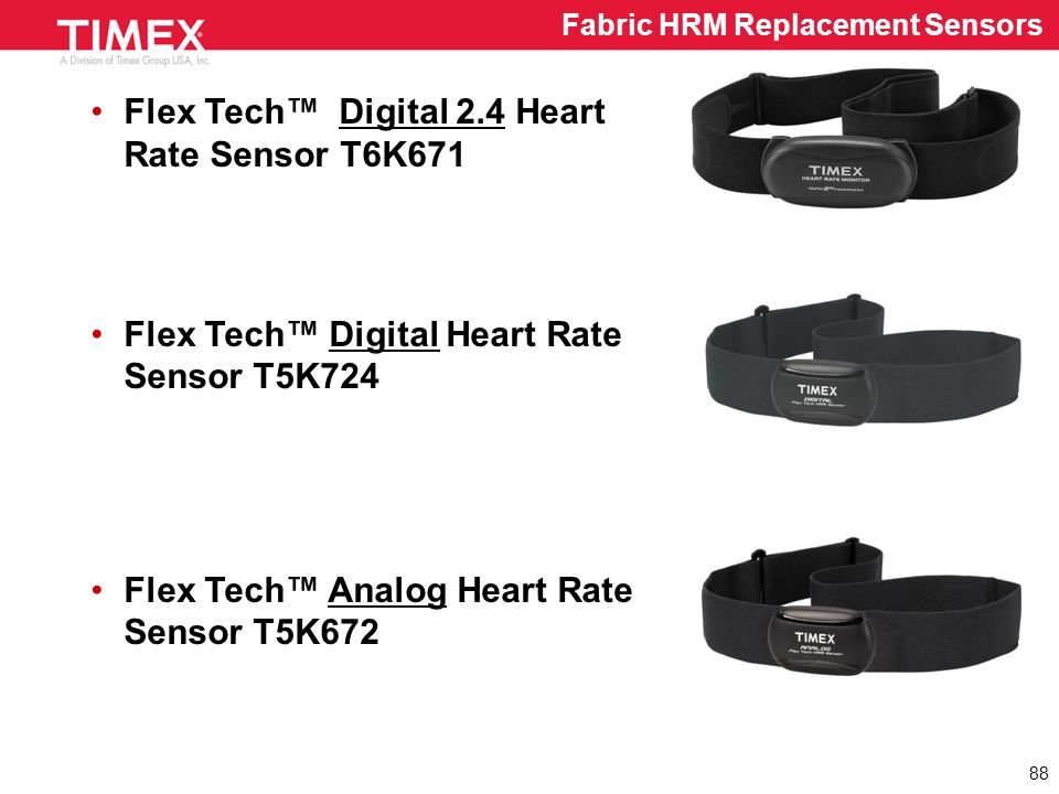 Flex Tech™ Digital 2.4 Heart Rate Sensor T6K671 Flex Tech™ Digital Heart Rate Sensor T5K724 Flex Tech™ Analog Heart Rate Sensor T5K672 88 Fabric HRM Replacement Sensors
