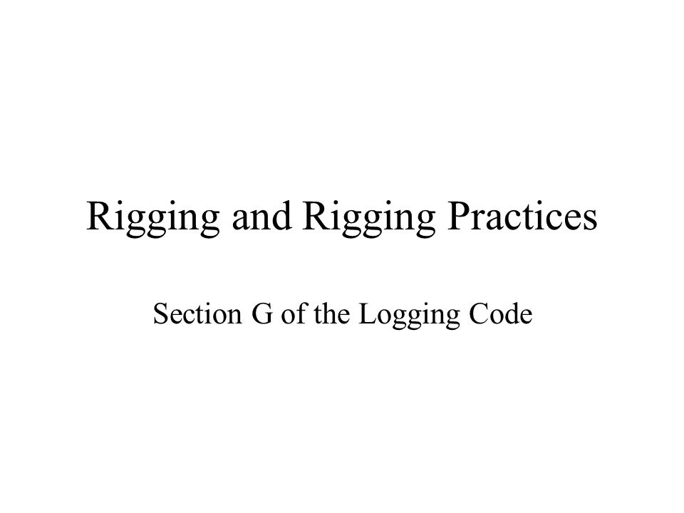 Rigging and Rigging Practices Section G of the Logging Code