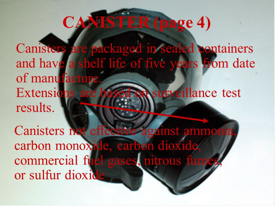 CANISTER (page 4) Canisters not effective against ammonia, carbon monoxide, carbon dioxide, commercial fuel gases, nitrous fumes, or sulfur dioxide Canisters are packaged in sealed containers and have a shelf life of five years from date of manufacture.