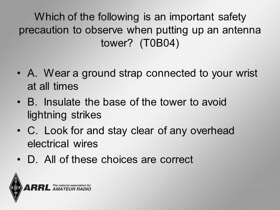 Which of the following is an important safety precaution to observe when putting up an antenna tower? (T0B04) A. Wear a ground strap connected to your