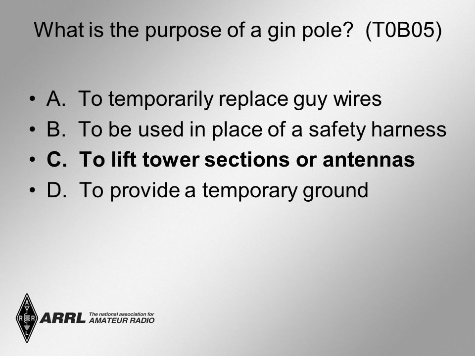 What is the purpose of a gin pole? (T0B05) A. To temporarily replace guy wires B. To be used in place of a safety harness C. To lift tower sections or