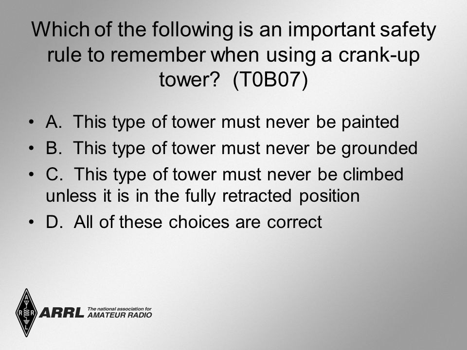 Which of the following is an important safety rule to remember when using a crank-up tower? (T0B07) A. This type of tower must never be painted B. Thi
