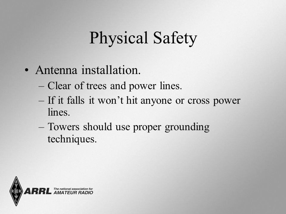 Physical Safety Antenna installation. –Clear of trees and power lines. –If it falls it won't hit anyone or cross power lines. –Towers should use prope