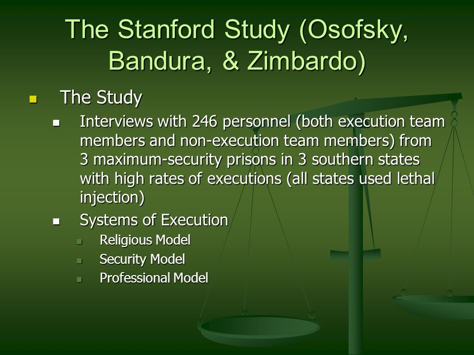 The Stanford Study (Osofsky, Bandura, & Zimbardo) The Study The Study Interviews with 246 personnel (both execution team members and non-execution team members) from 3 maximum-security prisons in 3 southern states with high rates of executions (all states used lethal injection) Interviews with 246 personnel (both execution team members and non-execution team members) from 3 maximum-security prisons in 3 southern states with high rates of executions (all states used lethal injection) Systems of Execution Systems of Execution Religious Model Religious Model Security Model Security Model Professional Model Professional Model