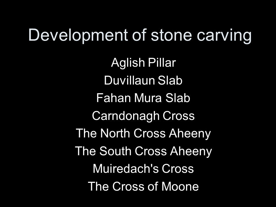 Development of stone carving Aglish Pillar Duvillaun Slab Fahan Mura Slab Carndonagh Cross The North Cross Aheeny The South Cross Aheeny Muiredach s Cross The Cross of Moone