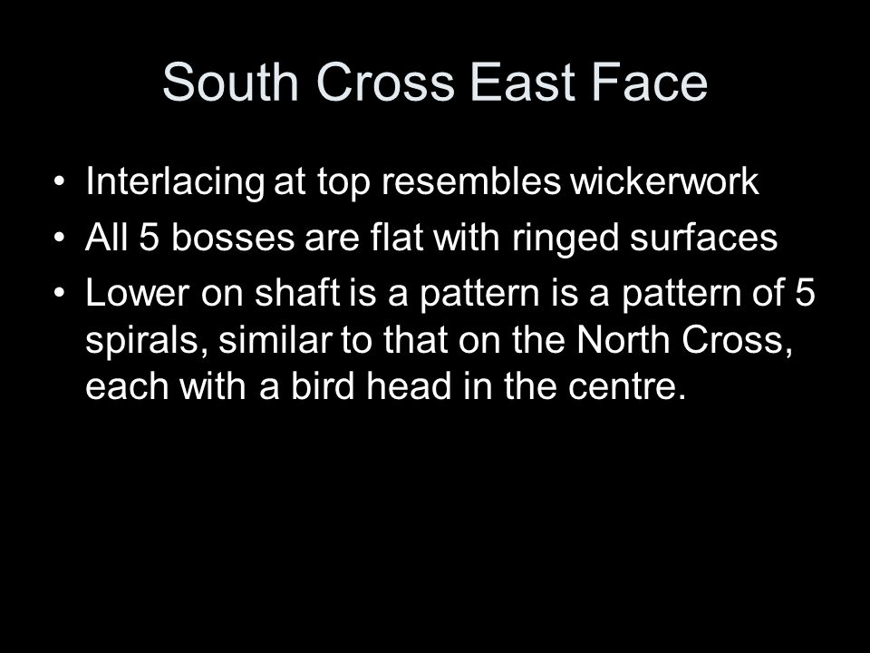 South Cross East Face Interlacing at top resembles wickerwork All 5 bosses are flat with ringed surfaces Lower on shaft is a pattern is a pattern of 5 spirals, similar to that on the North Cross, each with a bird head in the centre.