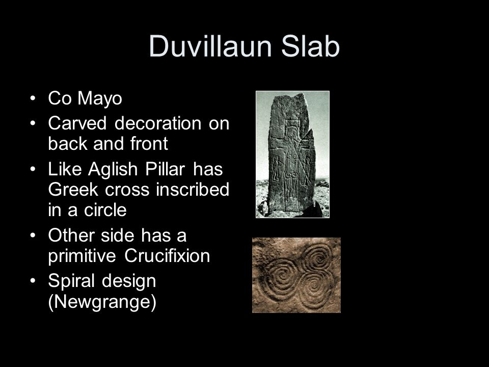 Duvillaun Slab Co Mayo Carved decoration on back and front Like Aglish Pillar has Greek cross inscribed in a circle Other side has a primitive Crucifixion Spiral design (Newgrange)