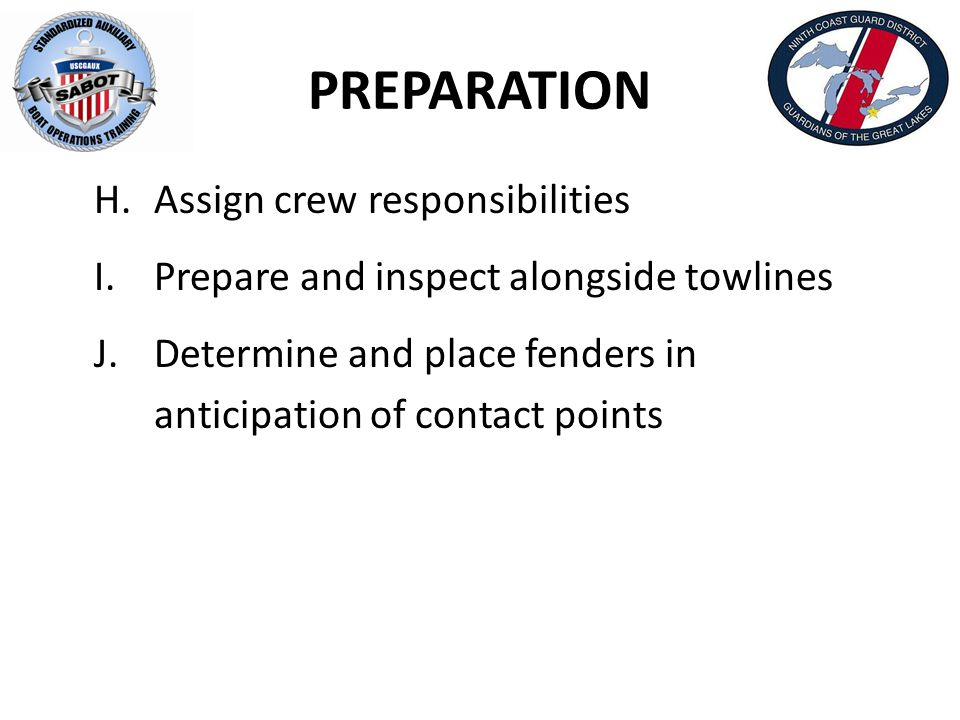 PREPARATION H.Assign crew responsibilities I.Prepare and inspect alongside towlines J.Determine and place fenders in anticipation of contact points