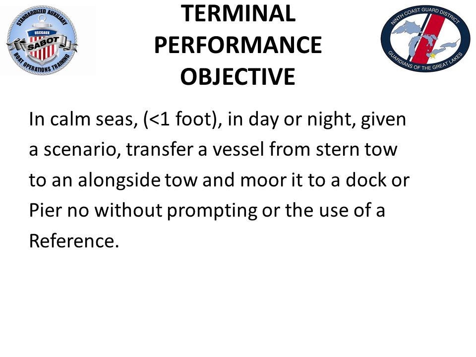 TERMINAL PERFORMANCE OBJECTIVE In calm seas, (<1 foot), in day or night, given a scenario, transfer a vessel from stern tow to an alongside tow and moor it to a dock or Pier no without prompting or the use of a Reference.