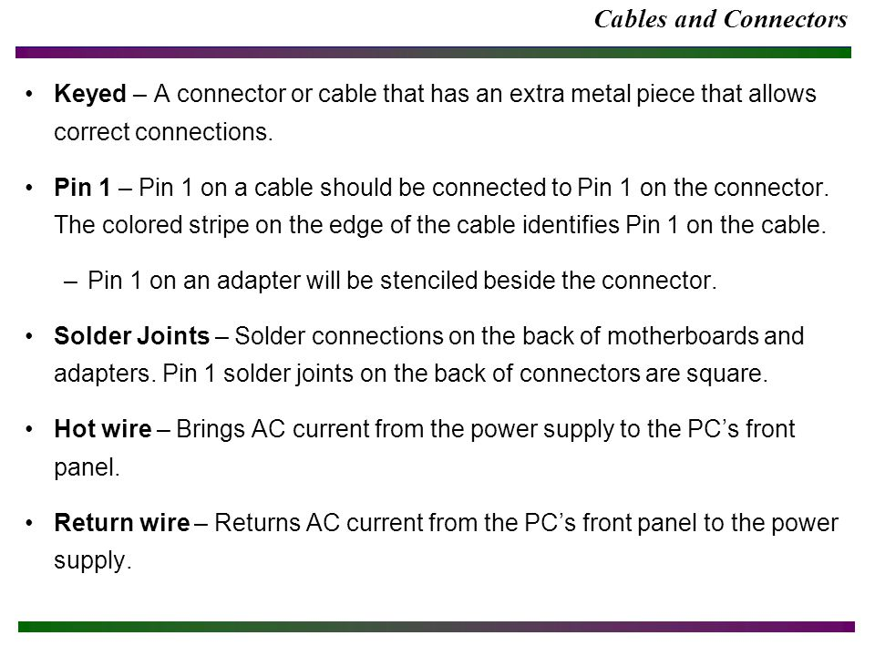 Cables and Connectors Keyed – A connector or cable that has an extra metal piece that allows correct connections.