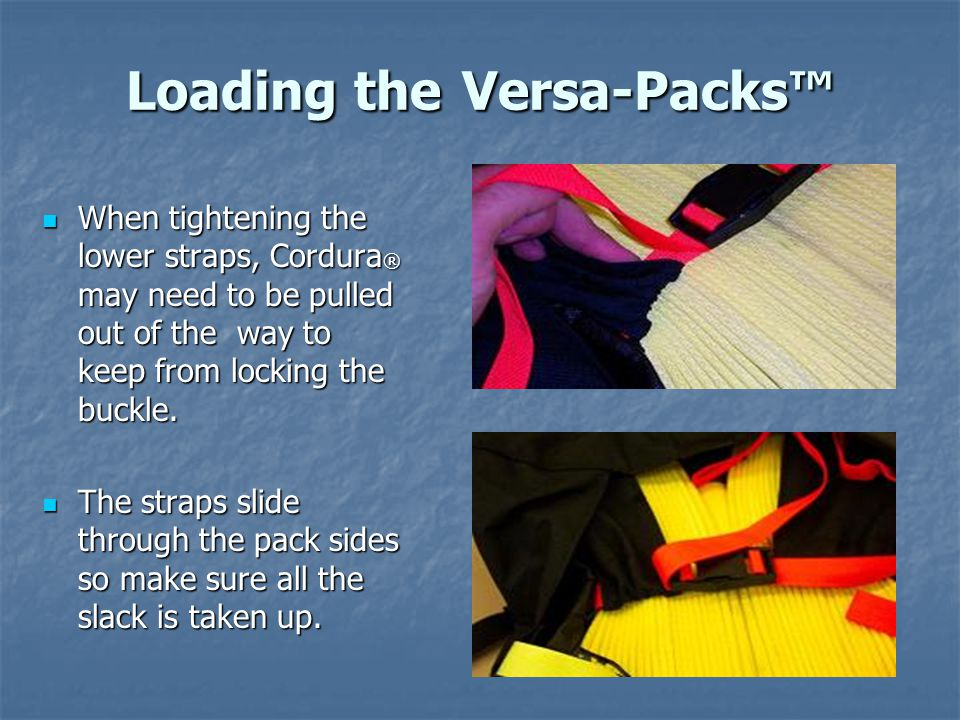 Loading the Versa-Packs™ When tightening the lower straps, Cordura ® may need to be pulled out of the way to keep from locking the buckle.