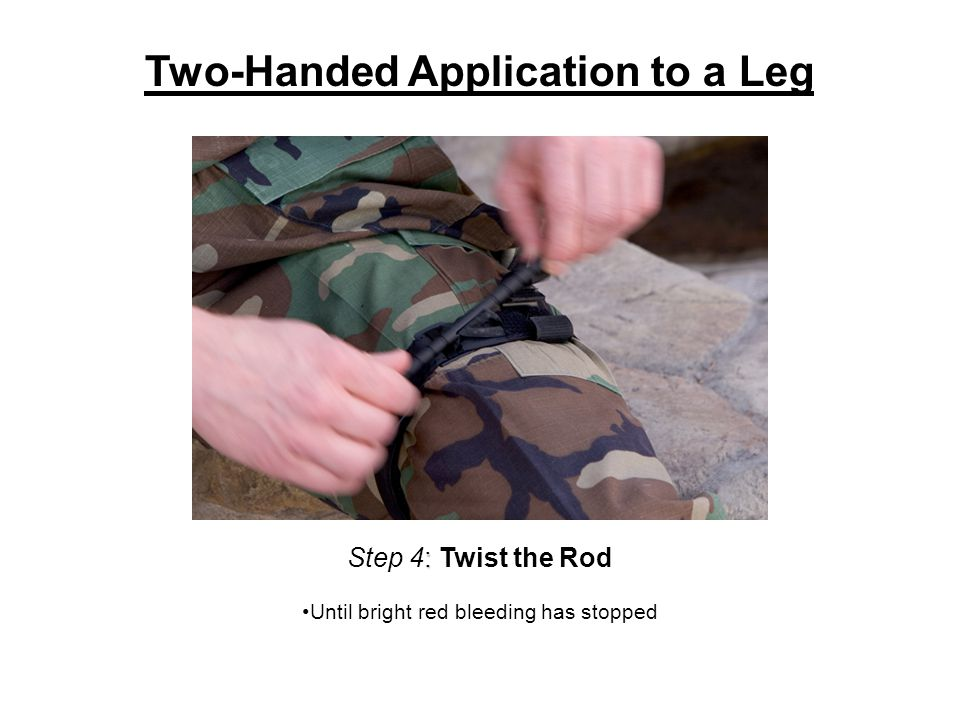 : Step 4: Twist the Rod Until bright red bleeding has stopped Two-Handed Application to a Leg