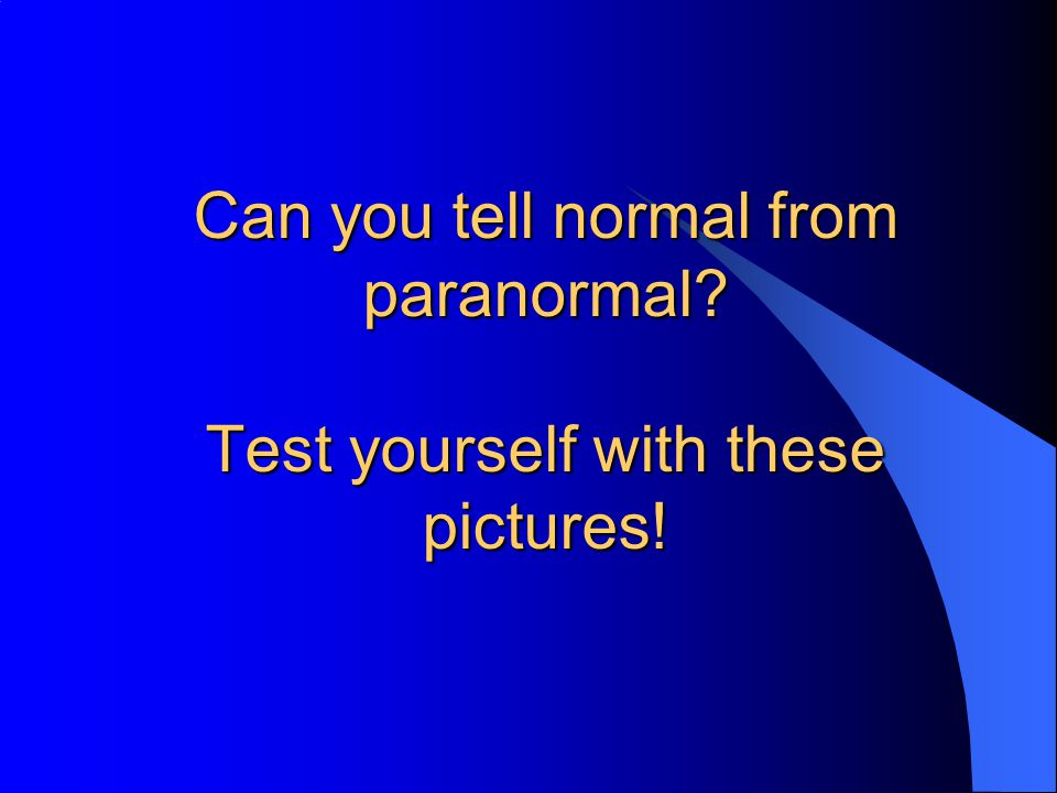 Can you tell normal from paranormal? Test yourself with these pictures!
