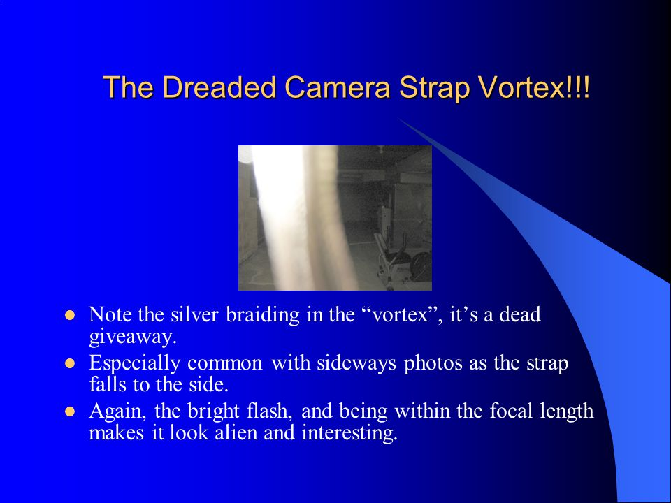 The Dreaded Camera Strap Vortex!!.Note the silver braiding in the vortex , it's a dead giveaway.