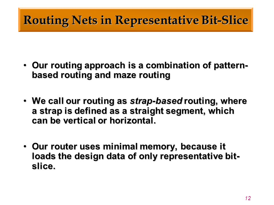12 Routing Nets in Representative Bit-Slice Our routing approach is a combination of pattern- based routing and maze routingOur routing approach is a combination of pattern- based routing and maze routing We call our routing as strap-based routing, where a strap is defined as a straight segment, which can be vertical or horizontal.We call our routing as strap-based routing, where a strap is defined as a straight segment, which can be vertical or horizontal.