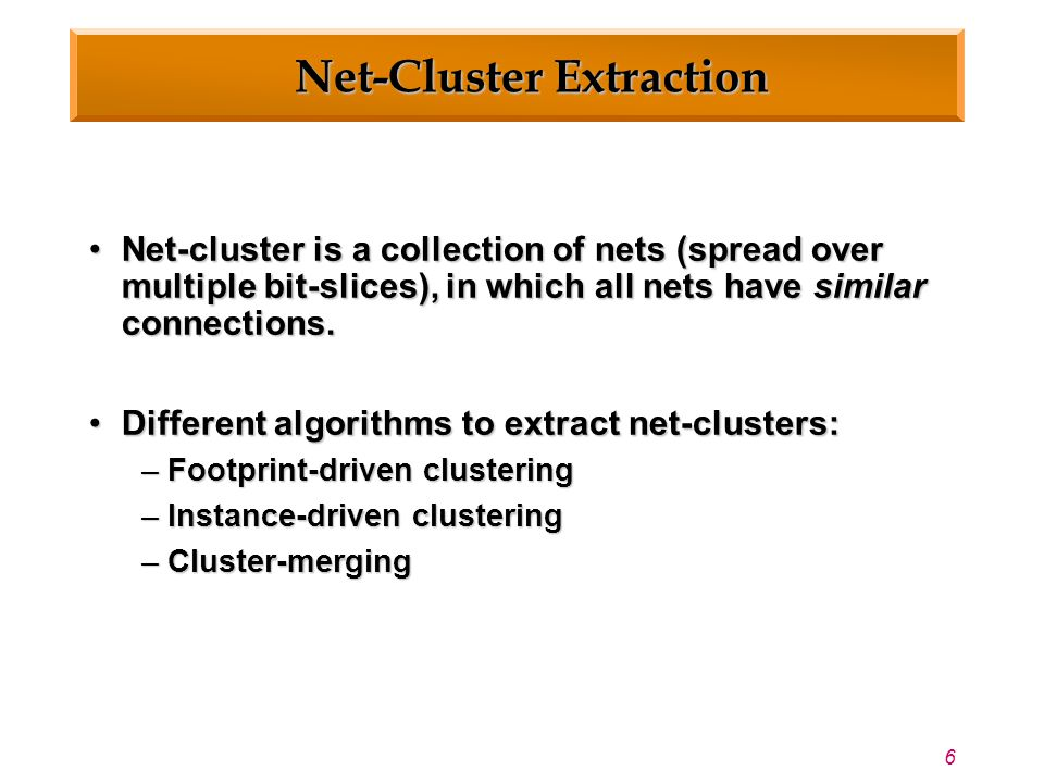 6 Net-Cluster Extraction Net-cluster is a collection of nets (spread over multiple bit-slices), in which all nets have similar connections.Net-cluster is a collection of nets (spread over multiple bit-slices), in which all nets have similar connections.