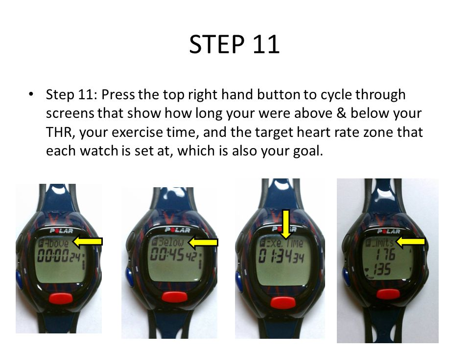 STEP 11 Step 11: Press the top right hand button to cycle through screens that show how long your were above & below your THR, your exercise time, and the target heart rate zone that each watch is set at, which is also your goal.