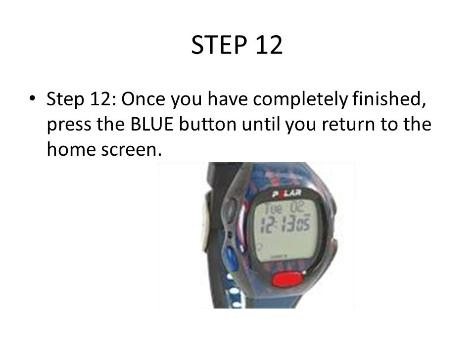 STEP 12 Step 12: Once you have completely finished, press the BLUE button until you return to the home screen.