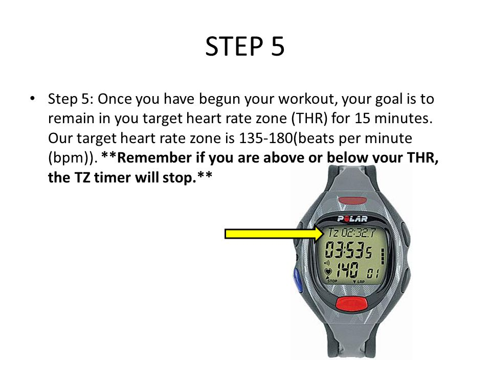 STEP 5 Step 5: Once you have begun your workout, your goal is to remain in you target heart rate zone (THR) for 15 minutes.