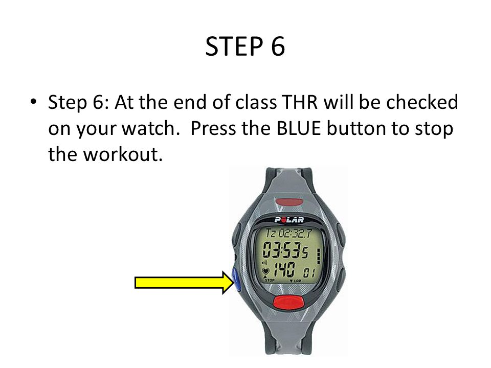 STEP 6 Step 6: At the end of class THR will be checked on your watch. Press the BLUE button to stop the workout.